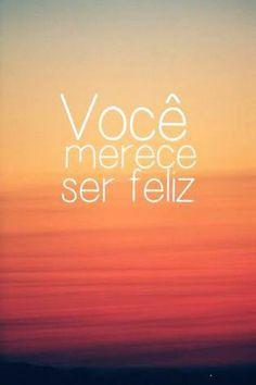 Você merece ser feliz.