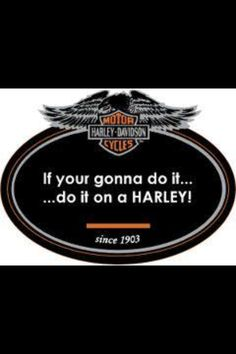 .Do it ONLY on a Harley Davidson!!