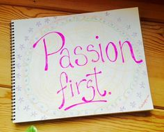 BLOG: The #1 Reason you Must put your Passion First + 4 Tips to Get you Started
