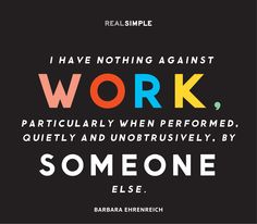 """I have nothing against work, particularly when performed, quietly and unobtrusively, by someone else."" —Barbara Ehrenreich #quotes"