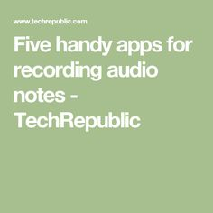 Five handy apps for recording audio notes - TechRepublic