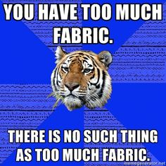 No such thing as too much fabric.