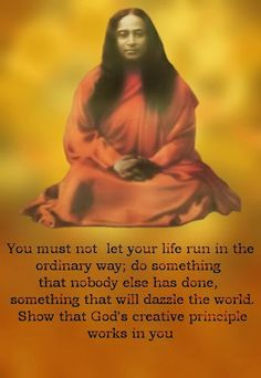 """Photo: """"You must not let your life run in the ordinary way; do something that nobody else has done, something that will dazzle the world. Show rhat God's creative principle works in you. Spiritual Path, Spiritual Wisdom, Spiritual Thoughts, Chakras, Yogananda Quotes, Reiki, Life Run, A Course In Miracles, Self Realization"""