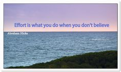 Effort is what you do when you don't believe. Abraham-Hicks Quotes (AHQ3305) #effort #belief