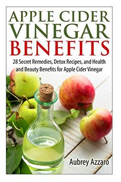 Apple Cider Vinegar Benefits: 28 Secret Remedies, Detox Recipes, and Health and Beauty Benefits for Apple Cider Vinegar