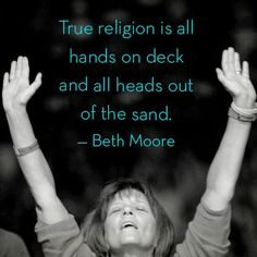 Beth Moore--True religion is all hands on deck and all heads out of the sand.