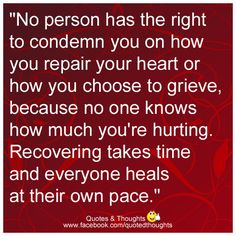 """No person has the right to condemn you on how you repair your heart or how you choose to grieve, because no one knows how much you're hurting. Recovering takes time and everyone heals at their own pace."""