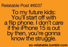 To my future kids: You'll start off with a flip phone. I don't care if the Iphone 15 is out by then, you're gonna know the struggle