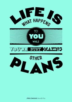 """Life is what happens to you while you're busy making other plans."" - John Lennon"