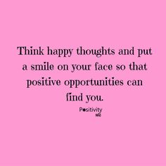 Think happy thoughts and put a smile on your face so that positive opportunities can find you.  #positivitynote #positivity #inspiration