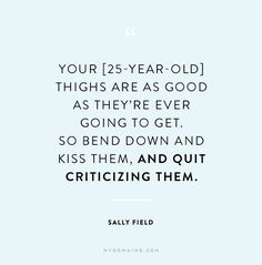 """""""Your [25-year-old] thighs are as good as they're ever going to get. So bend down and kiss them, and quite criticizing them."""" - Sally Field"""