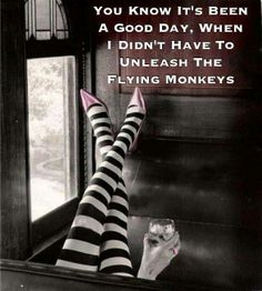 You know it's been a good day, when I didn't have to unleash the flying monkeys.......
