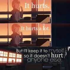 I hurt inside, but when I show I hurt, it hurts others, so now I have grown to be emotionless. And it only hurts me.