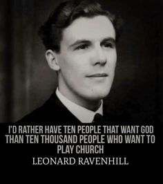 """I'd rather have ten people that want God than ten thousand people who want to play church."" - Leonard Ravenhill."