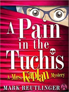 A Pain in the Tuchis: A Mrs. Kaplan Mystery by Mark Reutlinger. Vera Gold misses the opportunity to atone for her many sins when she up and dies on Yom Kippur. Indeed, Vera was such a pain in the tuchis to all those around her that when her sister claims Vera was deliberately poisoned, the tough question isn't who would want to kill her—but who wouldn't?