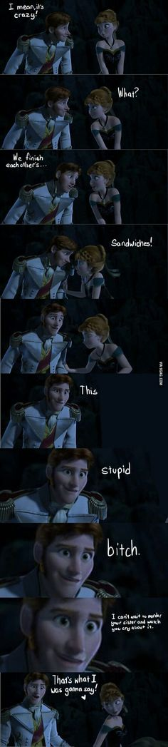 LOL! It's true that Anna's stupid sometimes but she'll do anything for love. So Hans is the stupid B**ch here.