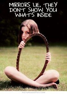 Mirrors lie, they don't show you what's inside. #PictureQuotes