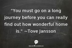 """You must go on a long journey before you can really find out how wonderful home is."" ~Tove Jansson"
