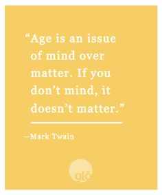 My new motto! Age is an issue of mind over matter. If you don't mind, it doesn't matter!