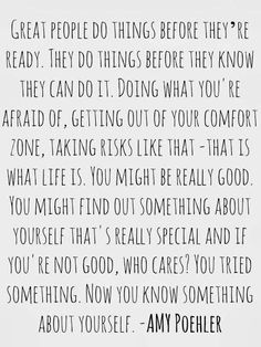 Great people do things before they're ready.  They do things before they know they can do it. -Amy Poehler
