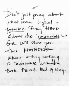 "Lord, some things look pretty impossible from where we stand right now. We pray for the impossible, improbable,  things.We don't just pray for the possible --- because ours is the God who whispers: ""With Me nothing, Nothing, NOTHING is impossible."" We are the people who pray it tonight: BUT GOD. We pray the impossible prayers -- because as long we are with You, *nothing is impossible.* #HonestPrayers ~Ann Voskamp"