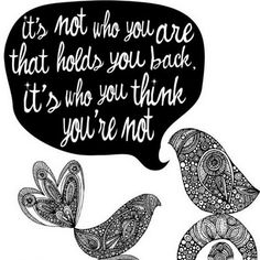 """Its not who you are that holds you back. Its who you think you're not."""