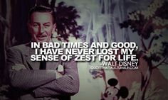 Walt Disney Quotes – In bad times and good I have never lost my sense of zest for life.