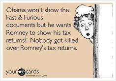 Obama won't show the Fast & Furious documents but he wants Romney to show his tax returns? Nobody got killed over Romney's tax returns.