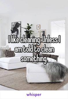 I like cleaning. Unless I am told to clean something.