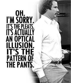 "Ron Burgundy (Will Ferrell): ""Oh. It's the pleats. It's actually an optical illusion. it's the pattern of the pants."" --from Anchorman: the legend of Ron Burgundy directed by Adam McKay Comedy Movie Quotes, Comedy Movies, Funny Movies, Good Movies, Awesome Movies, Will Farell, Haha Funny, Hilarious, Funny Stuff"