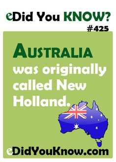 Australia was originally called New Holland. The name was first applied to Australia in 1644 by the Dutch seafarer Abel Tasman