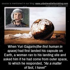 "When Yuri Gagarin(the first human in space) had first landed his capsule on Earth, a woman ran to his landing site and asked him if he had come from outer space, to which he responded, ""As a matter of fact, I have!"""
