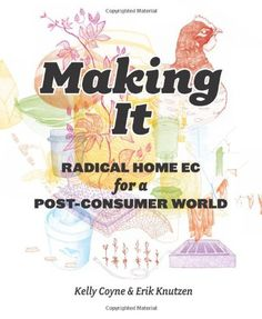 $13.59-$19.99 Making It: Radical Home Ec for a Post-Consumer World - Spending money is the last thing anyone wants to do right now. We are in the midst of a massivecultural shift away from consumerism and toward a vibrant and very active countermovement that hasbeen thriving on the outskirts for quite some time—do-it-yourselfers who make frugal, homemade living hip are challenging the notion that ...