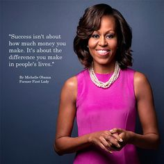 """Success isn't about how much money you make. It's about the difference you make in people's lives.""   -Michelle Obama"