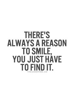 There's Always a reason to smile. You just have to find it.