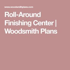 Roll-Around Finishing Center   Woodsmith Plans