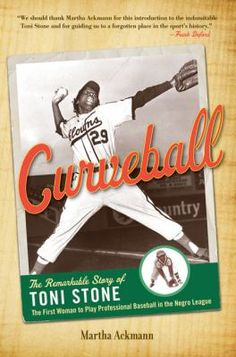 Curveball : the Remarkable Story of Toni Stone, the First Woman to Play Professional Baseball in the Negro League by Martha Ackmann (Nonfiction)