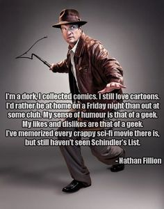 Nathan Fillion - I'm a dork, I collected comics. I still love cartoons. I'd rather be home on a Friday night than out at some club. My sense of humor is that of a geek. Joss Whedon, Nathan Fillon, Supernatural, Westerns, I Like Him, Firefly Serenity, Nerd Love, Thing 1, Raining Men