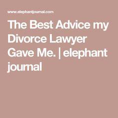 The Best Advice my Divorce Lawyer Gave Me.   elephant journal