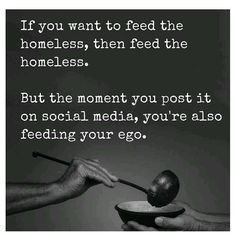 If you're going to do something caring and helpful for a stranger or someone you know do it because you want too and because you feel for that person and whatever situation they're in. Don't look to be admired by others because of it nor do you do it to get something in return. As our Lord Jesus Christ made clear in Matthew 6:2-5 and Luke 6:35 we are to give and help others looking for nothing in return which is a hard saying nowadays because it's such a dog eat dog world. Don't get me wrong…