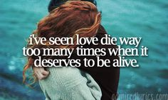 i've seen love die way too many times when it deserves to be alive. - paramore, emergency