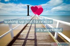 i heart waking up just to realize it's #weekend