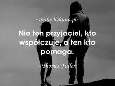Nie ten przyjaciel, kto współczuje, a ten kto pomaga. - Thomas Fuller