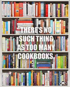 There's no such thing as too many cookbooks. (I am addicted to collecting cookbooks)