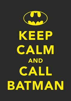 Keep calm and call Batman.