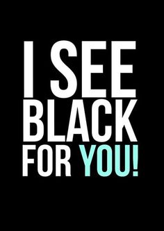 I see black for you