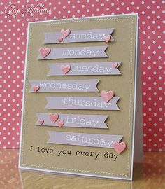 Love you every day - days of the week stamped on skinny banners with heart accents - DIY Valentine's Card Love Valentines, Valentine Day Cards, Tarjetas Diy, Heart Cards, Love Cards, Paper Cards, Creative Cards, Anniversary Cards, Scrapbook Cards