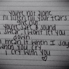 You're not alone I'll listen till your tears give out Your safe and sound I swear that I won't let you down What's hurting you I feel it too I mean it when I say When you cry,  I cry with you <3 ~ Hunter Hayes
