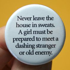 love it ~  Never leave the house in sweats. A girl must be prepared to meet a dashing stranger or old enemy.