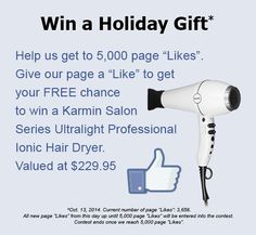 """Win a Holiday Gift*  Help us get to 5,000 page """"Likes"""".  Give our page a """"Like"""" to get your FREE chance to win a Karmin Salon Series Ultralight Professional Ionic Hair Dryer.  Valued at $229.95  *Oct. 13, 2014. Current number of page """"Likes"""": 3,656. All new page """"Likes"""" from this day up until 5,000 page """"Likes"""" will be entered into the contest.  Contest ends once we reach 5,000 page """"Likes""""."""